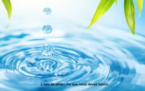 L'eau alcaline ; Ce que vous devez savoir